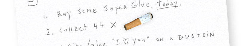 1) Buy some super glue. Today. 2) Collect 44 cigarette butts